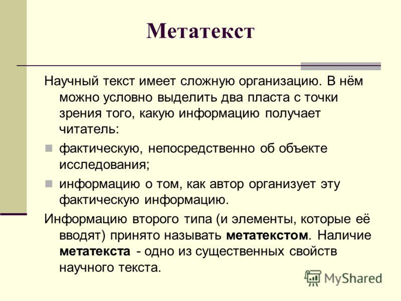 Метатекст Научный текст имеет сложную организацию. В нём можно условно выделить два пласта с точки зрения того, какую информацию получает читатель: фактическую, непосредственно об объекте исследования; информацию о том, как автор организует эту факти