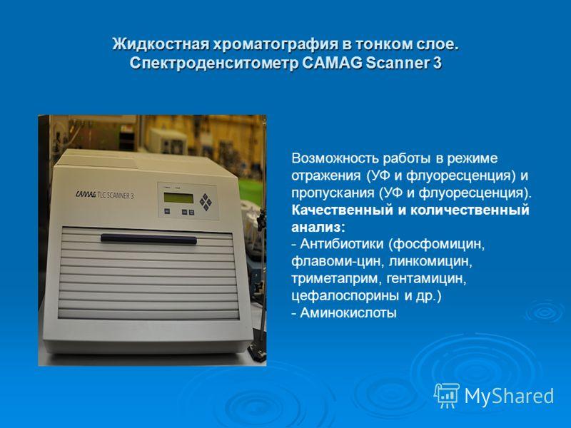 Жидкостная хроматография в тонком слое. Спектроденситометр CAMAG Scanner 3 Возможность работы в режиме отражения (УФ и флуоресценция) и пропускания (УФ и флуоресценция). Качественный и количественный анализ: - Антибиотики (фосфомицин, флавоми-цин, ли