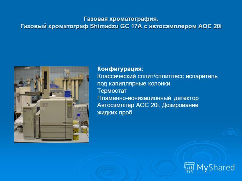 Газовая хроматография. Газовый хроматограф Shimadzu GC 17A c автосэмплером AOC 20i Конфигурация: Классический сплит/сплитлесс испаритель под капиллярные колонки Термостат Пламенно-ионизационный детектор Автосэмплер АОС 20i. Дозирование жидких проб