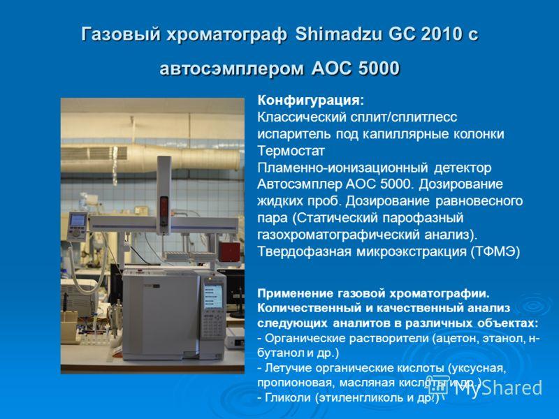 Газовый хроматограф Shimadzu GC 2010 с автосэмплером AOC 5000 Конфигурация: Классический сплит/сплитлесс испаритель под капиллярные колонки Термостат Пламенно-ионизационный детектор Автосэмплер AOC 5000. Дозирование жидких проб. Дозирование равновесн