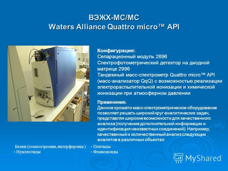 ВЭЖХ-МС/МС Waters Alliance Quattro micro API Конфигурация: Сепарационный модуль 2696 Спектрофотометрический детектор на диодной матрице 2996 Тандемный масс-спектрометр Quattro micro API (масс-анализатор QqQ) с возможностью реализации электрораспылите