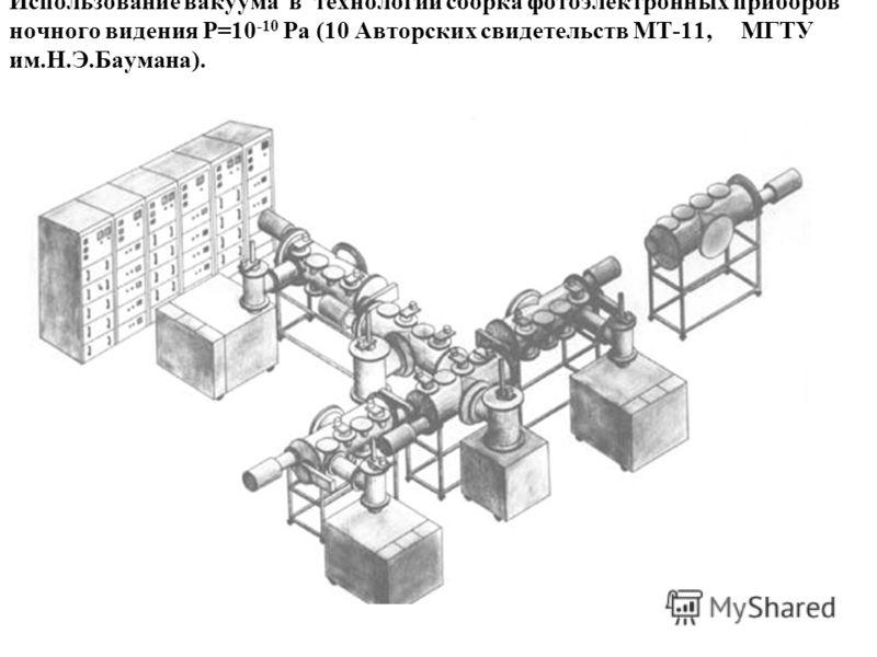 Использование вакуума в технологии cборка фотоэлектронных приборов ночного видения P=10 -10 Pa (10 Авторских свидетельств МТ-11, МГТУ им.Н.Э.Баумана).