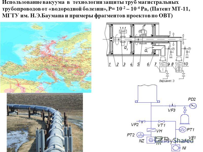 Использование вакуума в технологии защиты труб магистральных трубопроводов от «водородной болезни», P= 10 -2 – 10 -4 Pa, (Патент МТ-11, МГТУ им. Н.Э.Баумана и примеры фрагментов проектов по ОВТ)