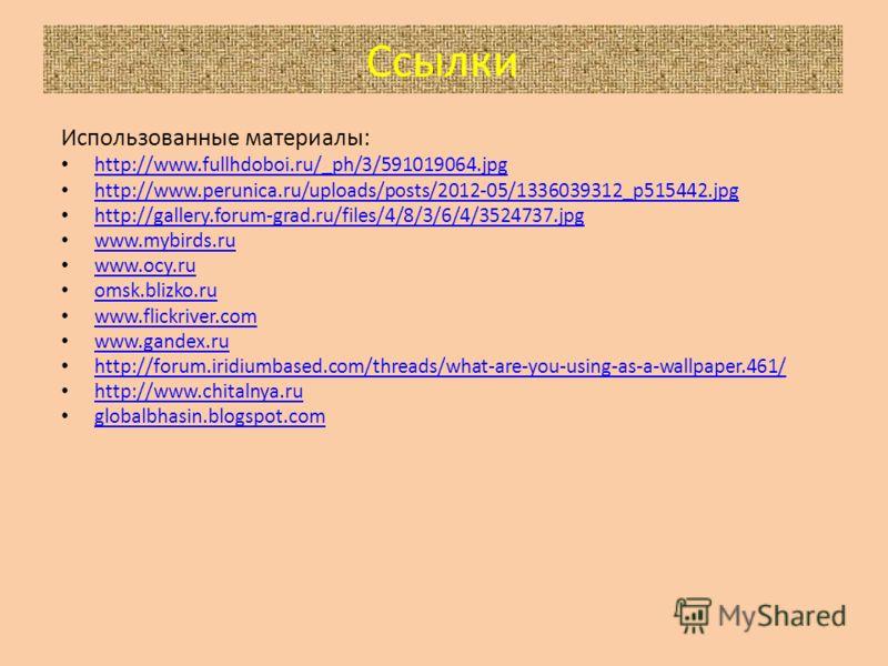 Ссылки Использованные материалы: http://www.fullhdoboi.ru/_ph/3/591019064.jpg http://www.perunica.ru/uploads/posts/2012-05/1336039312_p515442.jpg http://gallery.forum-grad.ru/files/4/8/3/6/4/3524737.jpg www.mybirds.ru www.ocy.ru omsk.blizko.ru www.fl