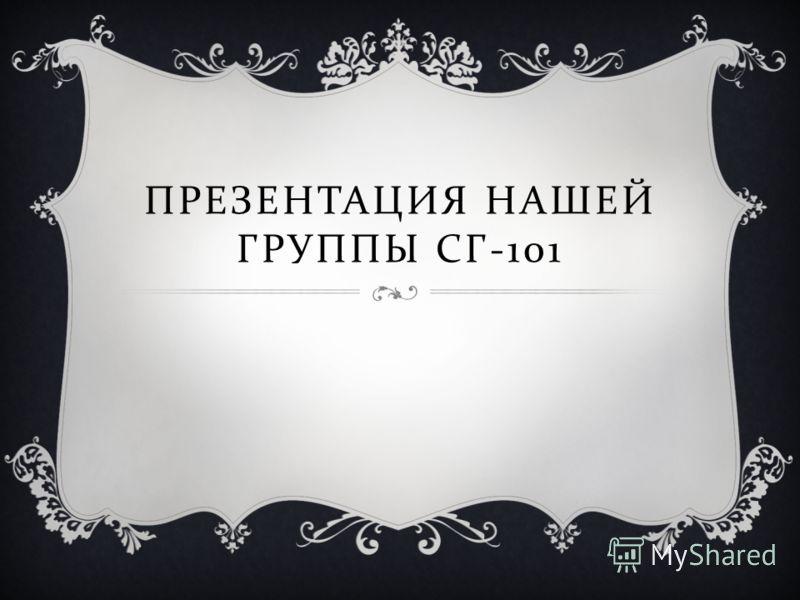 ПРЕЗЕНТАЦИЯ НАШЕЙ ГРУППЫ СГ -101