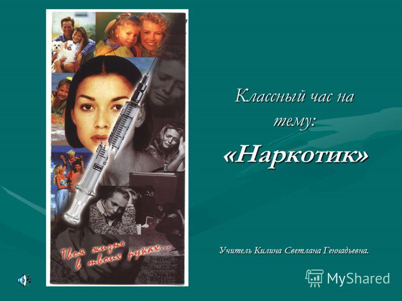 Классный час на тему: «Наркотик» Учитель Килина Светлана Геннадьевна.