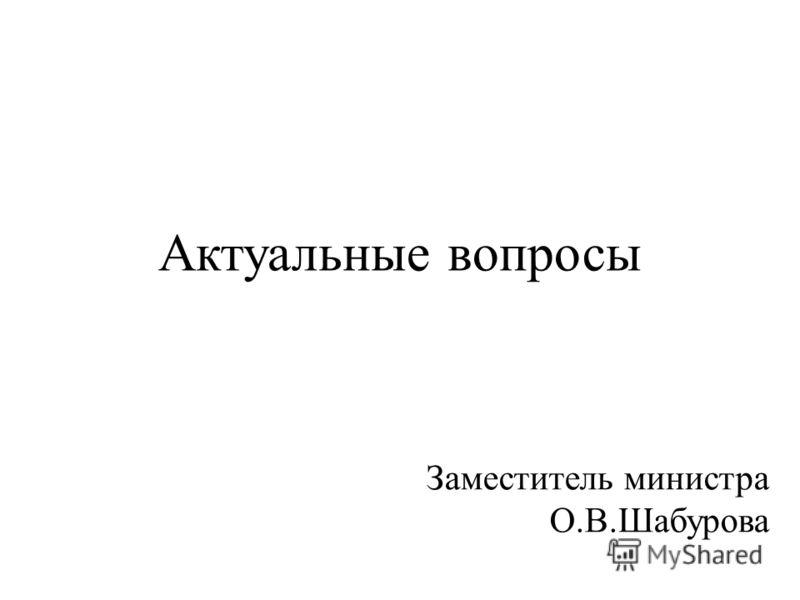 Актуальные вопросы Заместитель министра О.В.Шабурова