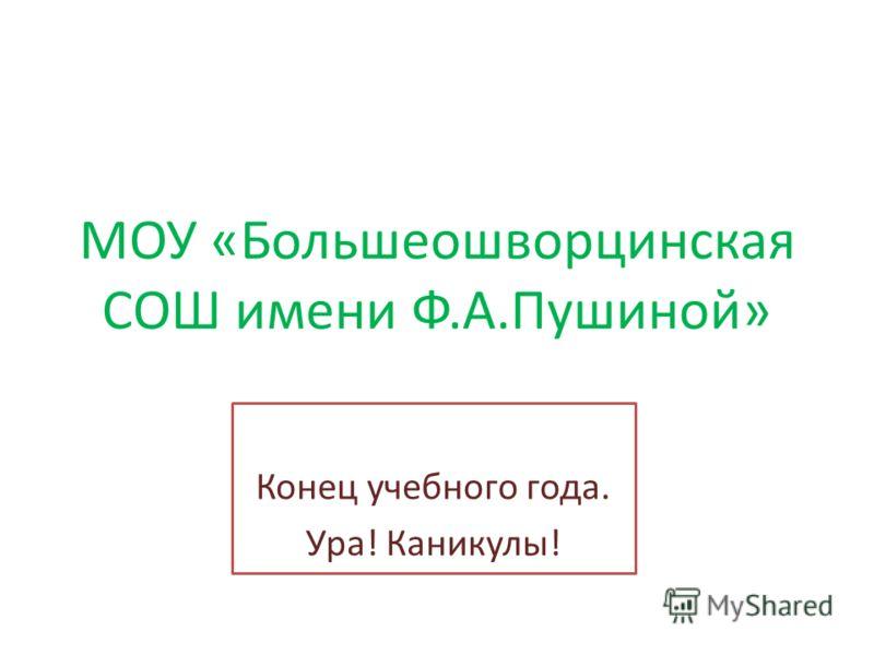 МОУ «Большеошворцинская СОШ имени Ф.А.Пушиной» Конец учебного года. Ура! Каникулы!