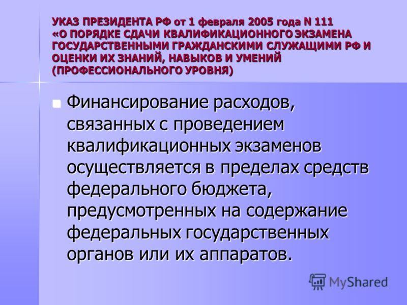 УКАЗ ПРЕЗИДЕНТА РФ от 1 февраля 2005 года N 111 «О ПОРЯДКЕ СДАЧИ КВАЛИФИКАЦИОННОГО ЭКЗАМЕНА ГОСУДАРСТВЕННЫМИ ГРАЖДАНСКИМИ СЛУЖАЩИМИ РФ И ОЦЕНКИ ИХ ЗНАНИЙ, НАВЫКОВ И УМЕНИЙ (ПРОФЕССИОНАЛЬНОГО УРОВНЯ) Финансирование расходов, связанных с проведением кв