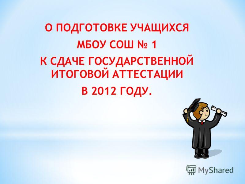 О ПОДГОТОВКЕ УЧАЩИХСЯ МБОУ СОШ 1 К СДАЧЕ ГОСУДАРСТВЕННОЙ ИТОГОВОЙ АТТЕСТАЦИИ В 2012 ГОДУ.