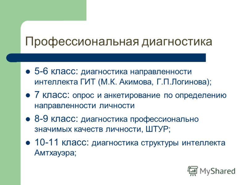Профессиональная диагностика 5-6 класс: диагностика направленности интеллекта ГИТ (М.К. Акимова, Г.П.Логинова); 7 класс: опрос и анкетирование по определению направленности личности 8-9 класс: диагностика профессионально значимых качеств личности, ШТ