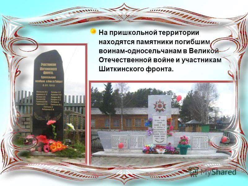 На пришкольной территории находятся памятники погибшим воинам-односельчанам в Великой Отечественной войне и участникам Шиткинского фронта.