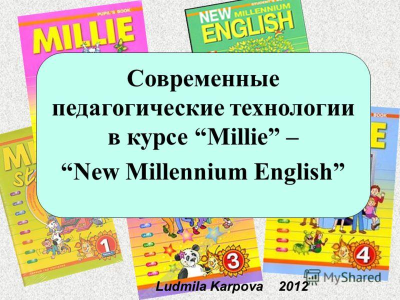 Ludmila Karpova 2012 Современные педагогические технологии в курсе Millie – New Millennium English