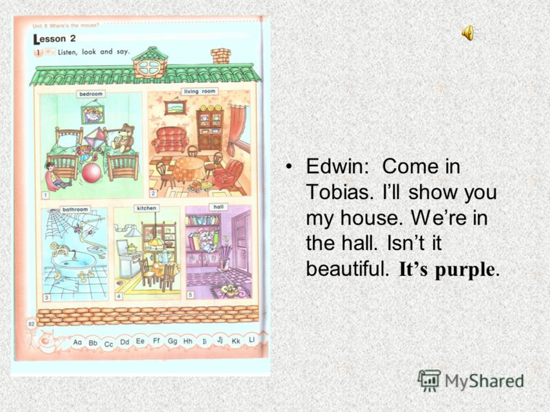 Edwin: Come in Tobias. Ill show you my house. Were in the hall. Isnt it beautiful. Its purple.