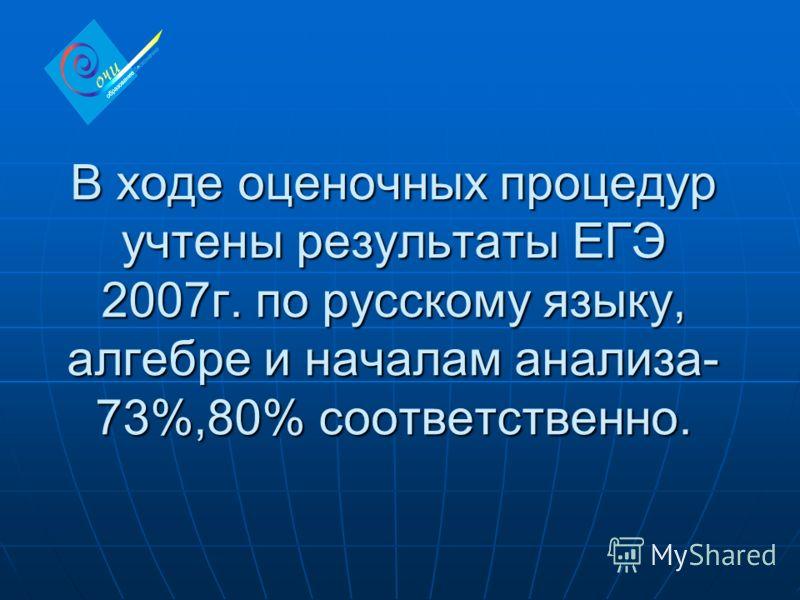 В ходе оценочных процедур учтены результаты ЕГЭ 2007г. по русскому языку, алгебре и началам анализа- 73%,80% соответственно.