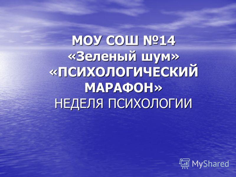 МОУ СОШ 14 «Зеленый шум» «ПСИХОЛОГИЧЕСКИЙ МАРАФОН» НЕДЕЛЯ ПСИХОЛОГИИ