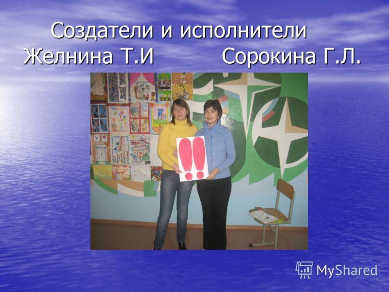Создатели и исполнители Желнина Т.И Сорокина Г.Л. Создатели и исполнители Желнина Т.И Сорокина Г.Л.