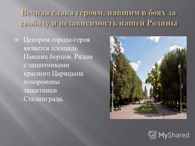 Центром города - героя является площадь Павших борцов. Рядом с защитниками красного Царицына похоронены защитники Сталинграда.