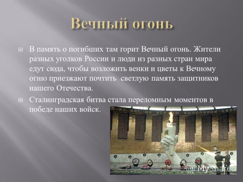 В память о погибших там горит Вечный огонь. Жители разных уголков России и люди из разных стран мира едут сюда, чтобы возложить венки и цветы к Вечному огню приезжают почтить светлую память защитников нашего Отечества. Сталинградская битва стала пере