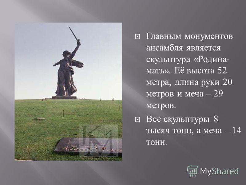 Главным монументов ансамбля является скульптура « Родина - мать ». Её высота 52 метра, длина руки 20 метров и меча – 29 метров. Вес скульптуры 8 тысяч тонн, а меча – 14 тонн.