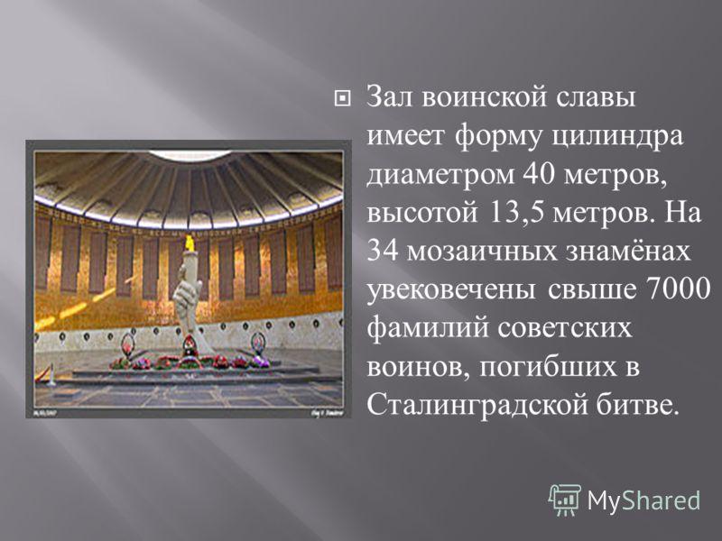 Зал воинской славы имеет форму цилиндра диаметром 40 метров, высотой 13,5 метров. На 34 мозаичных знамёнах увековечены свыше 7000 фамилий советских воинов, погибших в Сталинградской битве.
