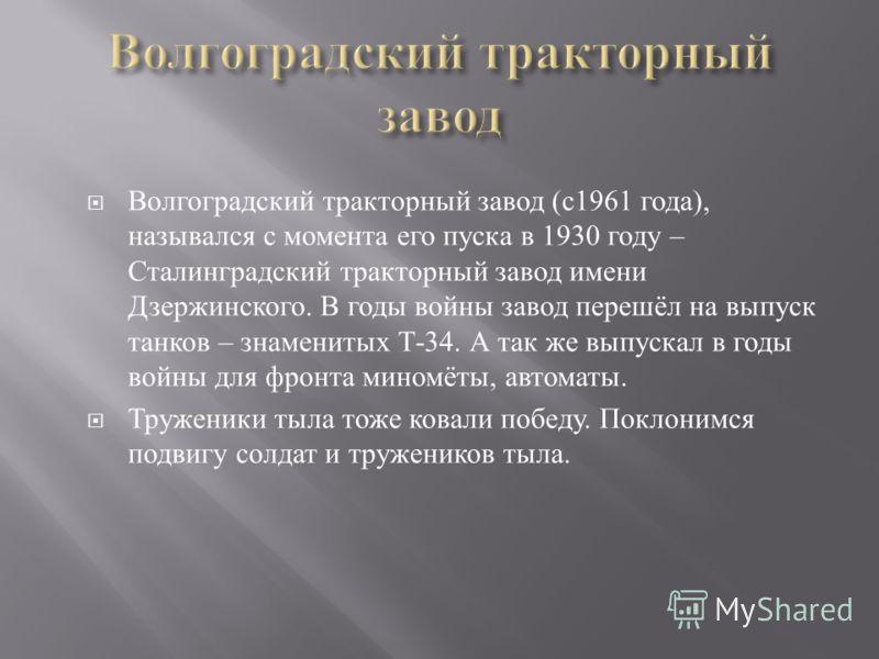Волгоградский тракторный завод ( с 1961 года ), назывался с момента его пуска в 1930 году – Сталинградский тракторный завод имени Дзержинского. В годы войны завод перешёл на выпуск танков – знаменитых Т -34. А так же выпускал в годы войны для фронта