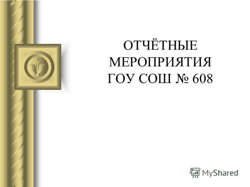 ОТЧЁТНЫЕ МЕРОПРИЯТИЯ ГОУ СОШ 608