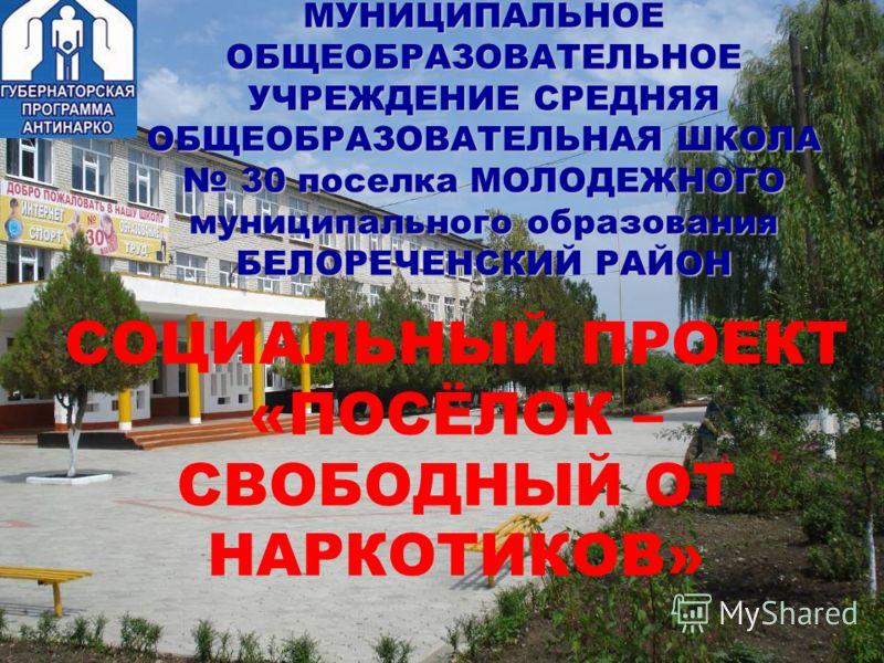 МУНИЦИПАЛЬНОЕ ОБЩЕОБРАЗОВАТЕЛЬНОЕ УЧРЕЖДЕНИЕ СРЕДНЯЯ ОБЩЕОБРАЗОВАТЕЛЬНАЯ ШКОЛА 30 поселка МОЛОДЕЖНОГО муниципального образования БЕЛОРЕЧЕНСКИЙ РАЙОН СОЦИАЛЬНЫЙ ПРОЕКТ «ПОСЁЛОК – СВОБОДНЫЙ ОТ НАРКОТИКОВ»