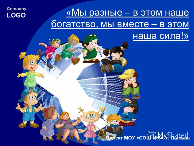 Company LOGO «Мы разные – в этом наше богатство, мы вместе – в этом наша сила!» Проект МОУ «СОШ 6», г. Лысьва