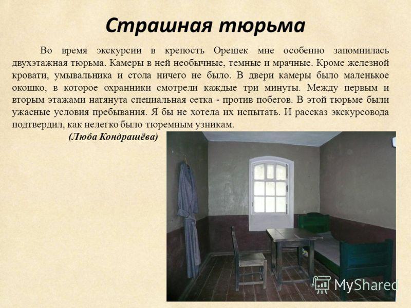 Страшная тюрьма Во время экскурсии в крепость Орешек мне особенно запомнилась двухэтажная тюрьма. Камеры в ней необычные, темные и мрачные. Кроме железной кровати, умывальника и стола ничего не было. В двери камеры было маленькое окошко, в которое ох