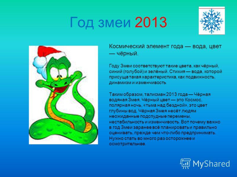 Год змеи 2013 Космический элемент года вода, цвет чёрный. Году Змеи соответствуют такие цвета, как чёрный, синий (голубой) и зелёный. Стихия вода, которой присуща такая характеристика, как подвижность, динамизм и изменчивость. Таким образом, талисман
