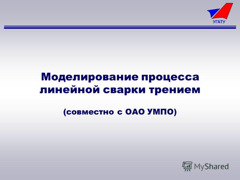 УГАТУ Моделирование процесса линейной сварки трением (совместно с ОАО УМПО)