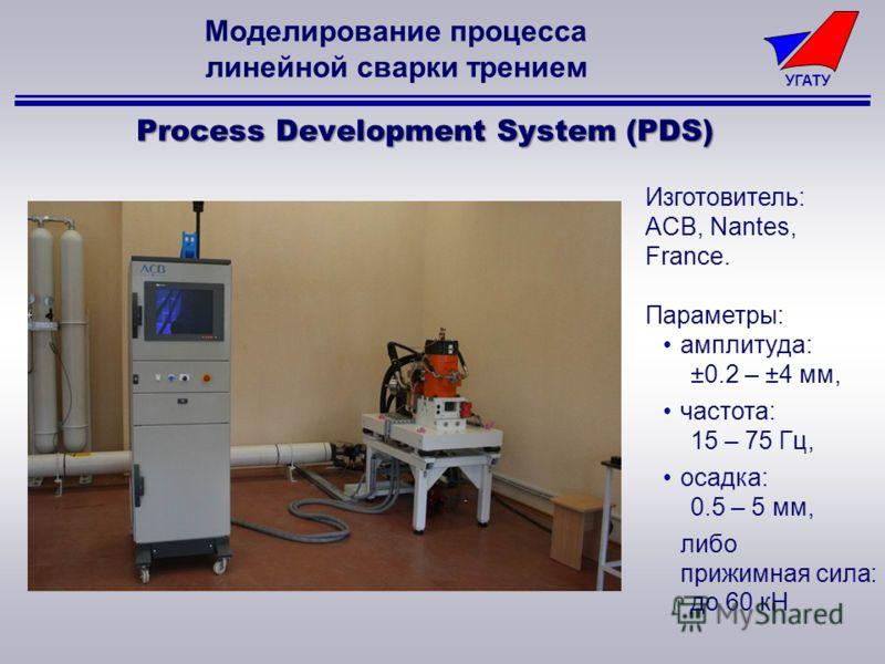 УГАТУ Изготовитель: ACB, Nantes, France. Параметры: амплитуда: ±0.2 – ±4 мм, частота: 15 – 75 Гц, осадка: 0.5 – 5 мм, либо прижимная сила: до 60 кН Process Development System (PDS) Моделирование процесса линейной сварки трением