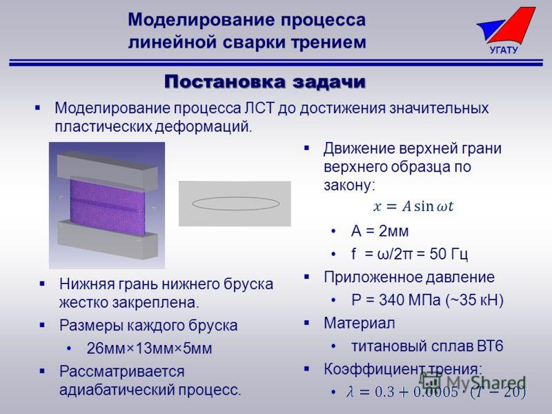 УГАТУ Моделирование процесса линейной сварки трением Постановка задачи Нижняя грань нижнего бруска жестко закреплена. Размеры каждого бруска 26мм×13мм×5мм Рассматривается адиабатический процесс. Моделирование процесса ЛСТ до достижения значительных п