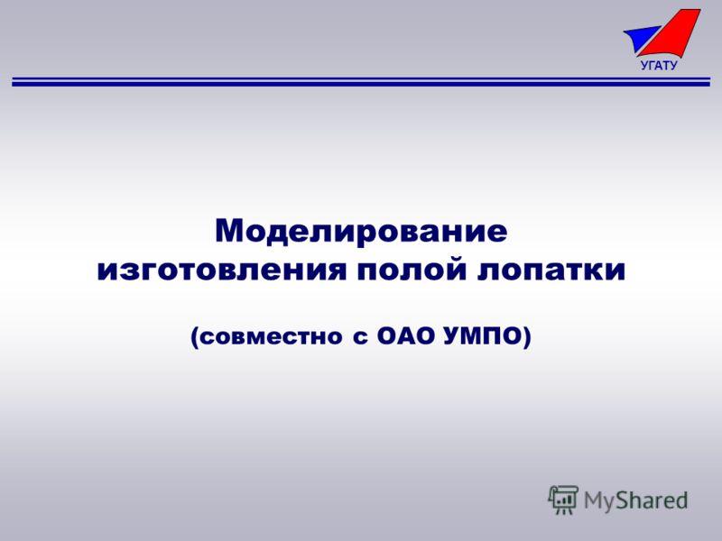УГАТУ Моделирование изготовления полой лопатки (совместно с ОАО УМПО)