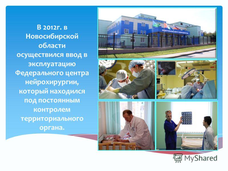 В 2012г. в Новосибирской области осуществился ввод в эксплуатацию Федерального центра нейрохирургии, который находился под постоянным контролем территориального органа.