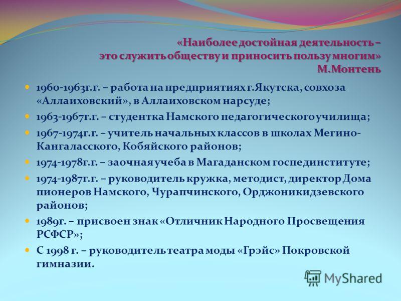 «Наиболее достойная деятельность – это служить обществу и приносить пользу многим» М.Монтень 1960-1963г.г. – работа на предприятиях г.Якутска, совхоза