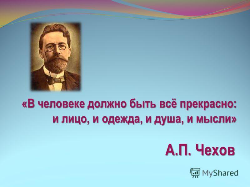 «В человеке должно быть всё прекрасно: и лицо, и одежда, и душа, и мысли» А.П. Чехов