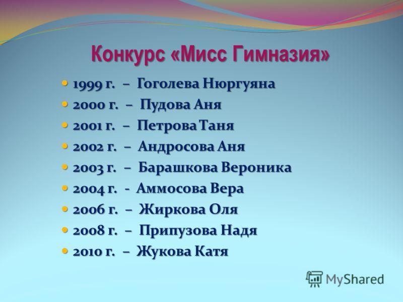 Конкурс «Мисс Гимназия» 1999 г. – Гоголева Нюргуяна 1999 г. – Гоголева Нюргуяна 2000 г. – Пудова Аня 2000 г. – Пудова Аня 2001 г. – Петрова Таня 2001