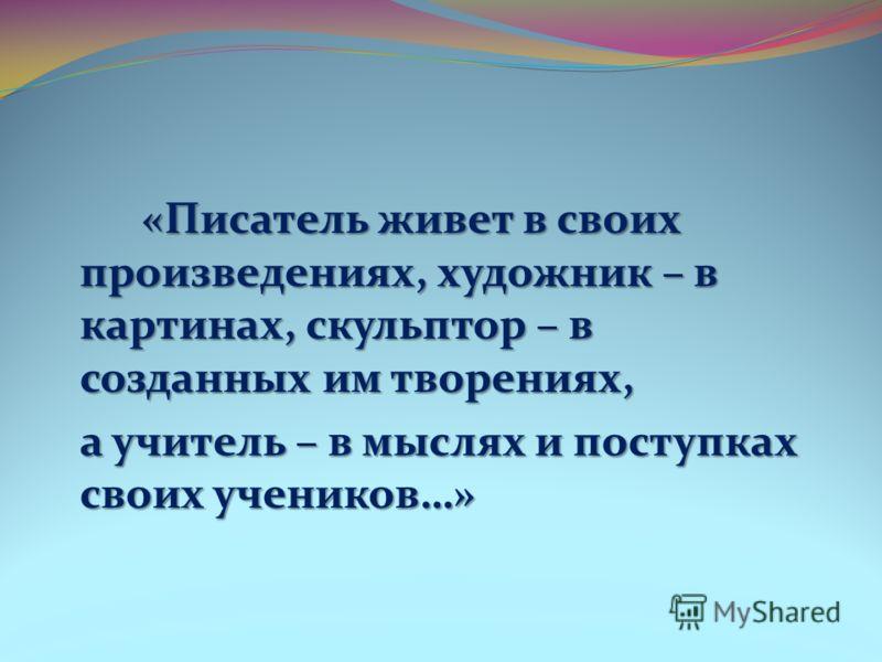 «Писатель живет в своих произведениях, художник – в картинах, скульптор – в созданных им творениях, «Писатель живет в своих произведениях, художник –