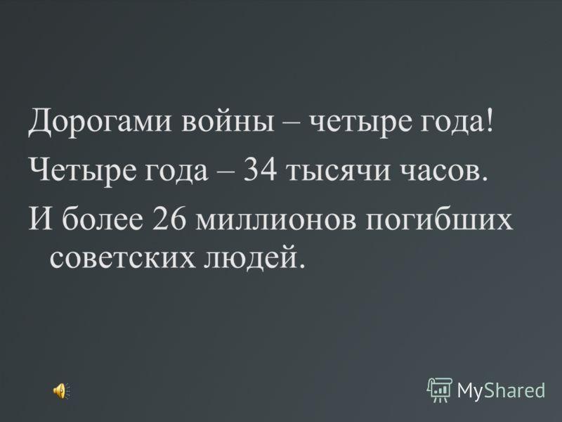 Дорогами войны – четыре года! Четыре года – 34 тысячи часов. И более 26 миллионов погибших советских людей.