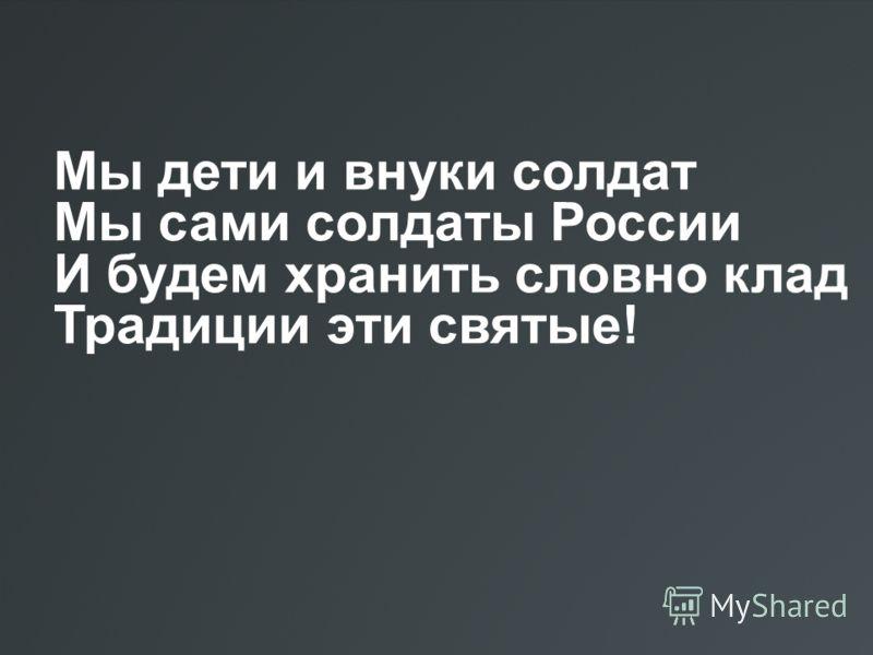 Мы дети и внуки солдат Мы сами солдаты России И будем хранить словно клад Традиции эти святые!