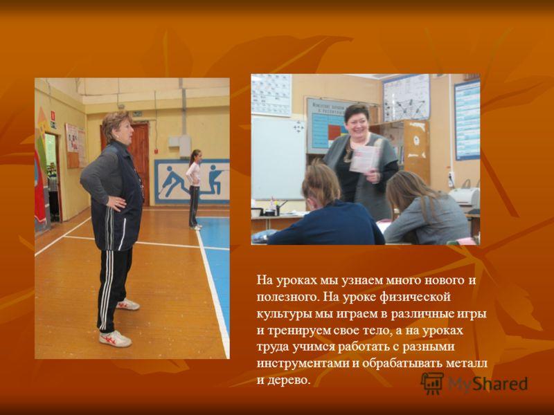 На уроках мы узнаем много нового и полезного. На уроке физической культуры мы играем в различные игры и тренируем свое тело, а на уроках труда учимся работать с разными инструментами и обрабатывать металл и дерево.