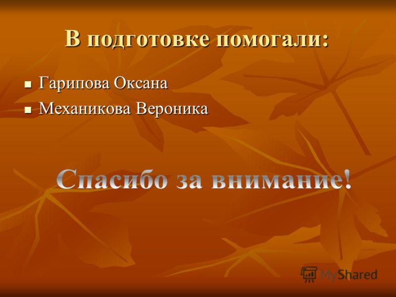 В подготовке помогали: Гарипова Оксана Гарипова Оксана Механикова Вероника Механикова Вероника