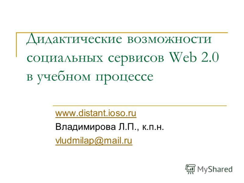 Дидактические возможности социальных сервисов Web 2.0 в учебном процессе www.distant.ioso.ru Владимирова Л.П., к.п.н. vludmilap@mail.ru