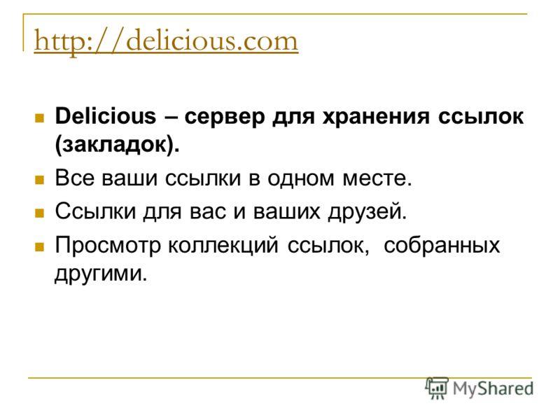 http://delicious.com Delicious – сервер для хранения ссылок (закладок). Все ваши ссылки в одном месте. Ссылки для вас и ваших друзей. Просмотр коллекций ссылок, собранных другими.