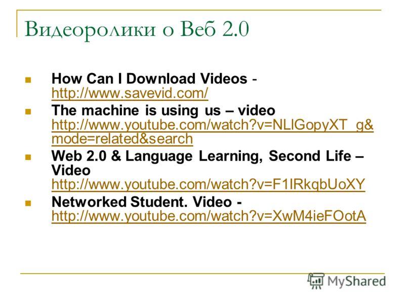 Видеоролики о Веб 2.0 How Can I Download Videos - http://www.savevid.com/ http://www.savevid.com/ The machine is using us – video http://www.youtube.com/watch?v=NLlGopyXT_g& mode=related&search http://www.youtube.com/watch?v=NLlGopyXT_g& mode=related