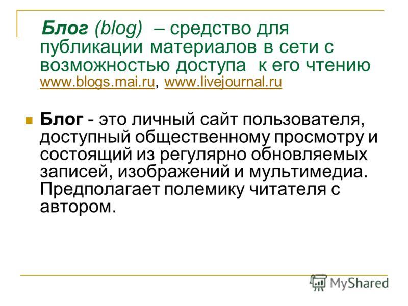 Блог (blog) – средство для публикации материалов в сети с возможностью доступа к его чтению www.blogs.mai.ru, www.livejournal.ru www.blogs.mai.ruwww.livejournal.ru Блог - это личный сайт пользователя, доступный общественному просмотру и состоящий из