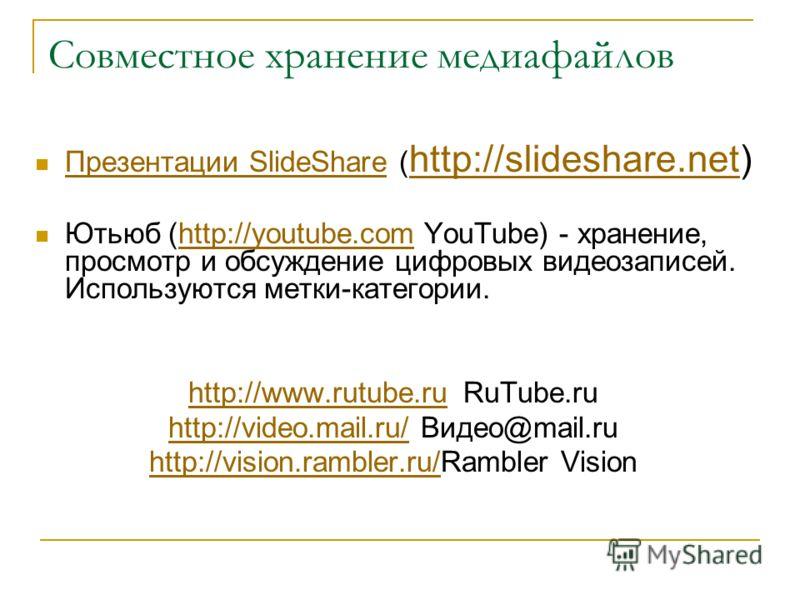 Совместное хранение медиафайлов Презентации SlideShare ( http://slideshare.net) Презентации SlideShare http://slideshare.net Ютьюб (http://youtube.com YouTube) - хранение, просмотр и обсуждение цифровых видеозаписей. Используются метки-категории.http