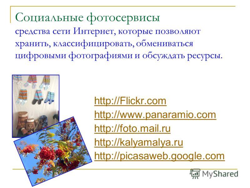 Социальные фотосервисы средства сети Интернет, которые позволяют хранить, классифицировать, обмениваться цифровыми фотографиями и обсуждать ресурсы. http://Flickr.com http://www.panaramio.com http://foto.mail.ru http://kalyamalya.ru http://picasaweb.